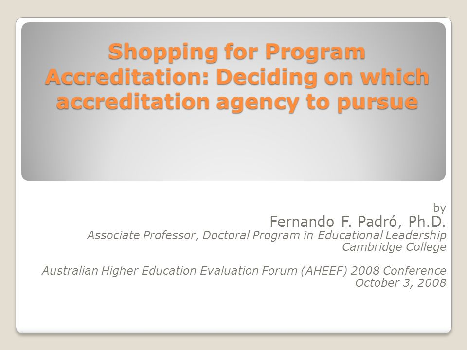 Shopping for Program Accreditation: Deciding on which accreditation agency to pursue Shopping for Program Accreditation: Deciding on which accreditation agency to pursue by Fernando F.