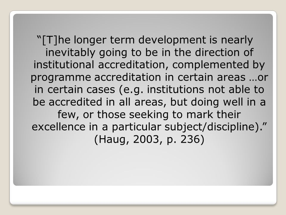 [T]he longer term development is nearly inevitably going to be in the direction of institutional accreditation, complemented by programme accreditation in certain areas …or in certain cases (e.g.