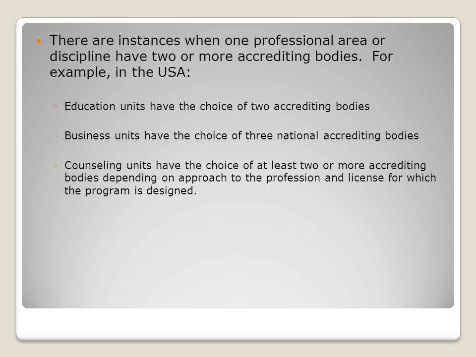 There are instances when one professional area or discipline have two or more accrediting bodies.
