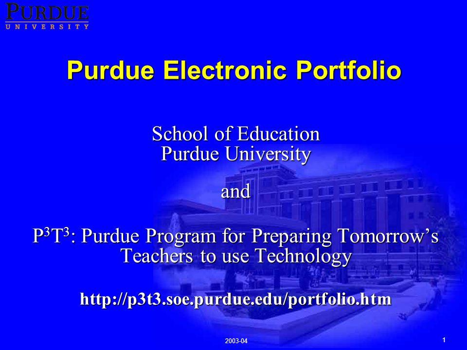 1 2003-04 Purdue Electronic Portfolio School of Education Purdue University and P 3 T 3 : Purdue Program for Preparing Tomorrow's Teachers to use Technology http://p3t3.soe.purdue.edu/portfolio.htm