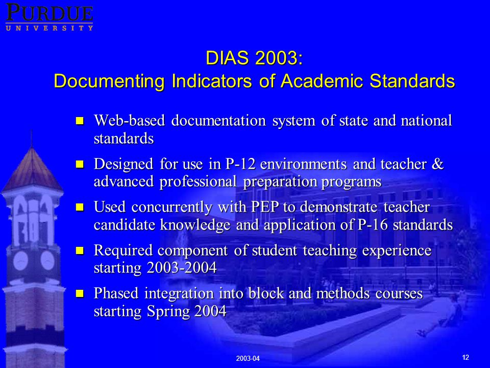 2003-04 12 DIAS 2003: Documenting Indicators of Academic Standards n Web-based documentation system of state and national standards n Designed for use in P-12 environments and teacher & advanced professional preparation programs n Used concurrently with PEP to demonstrate teacher candidate knowledge and application of P-16 standards n Required component of student teaching experience starting 2003-2004 n Phased integration into block and methods courses starting Spring 2004