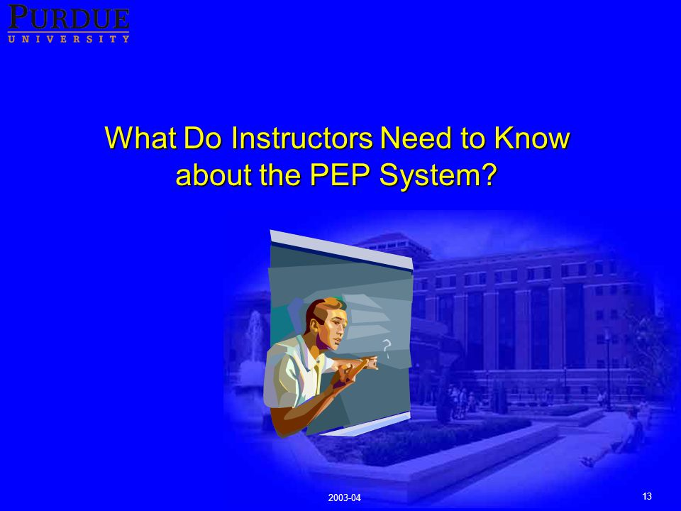13 2003-04 What Do Instructors Need to Know about the PEP System