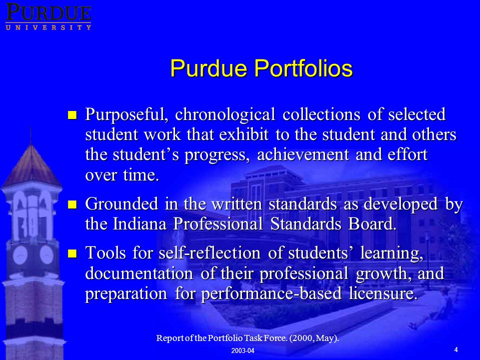 2003-04 4 Purdue Portfolios n Purposeful, chronological collections of selected student work that exhibit to the student and others the student's progress, achievement and effort over time.