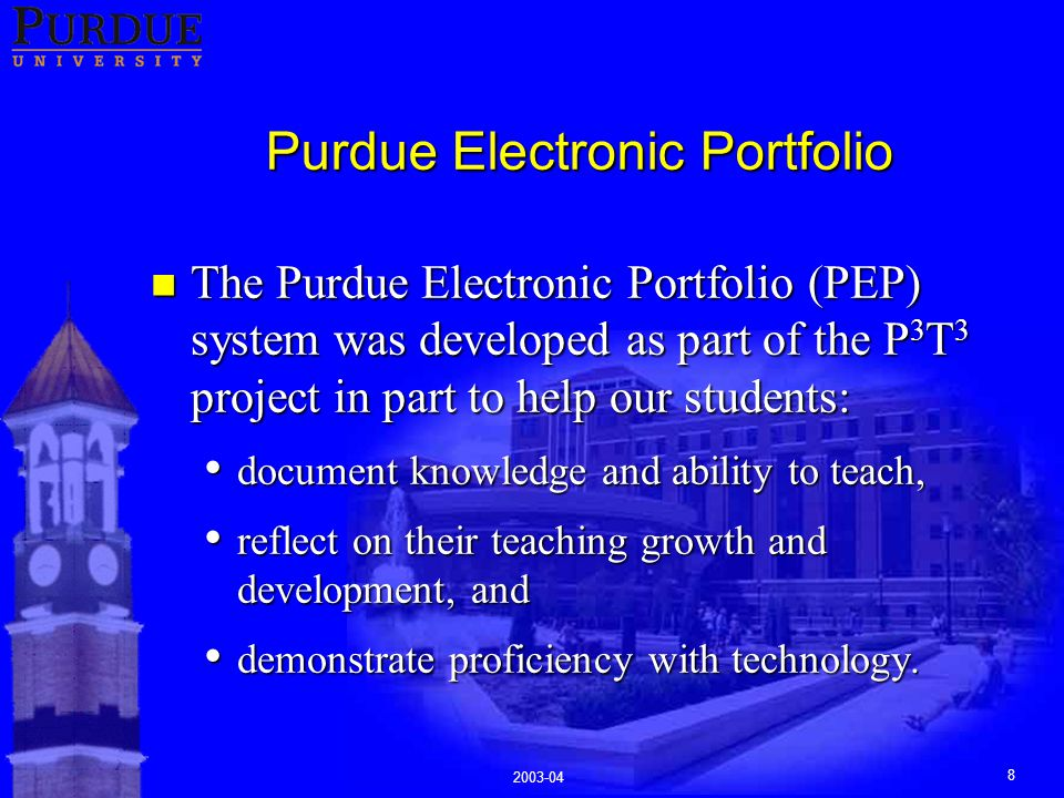 2003-04 8 Purdue Electronic Portfolio n The Purdue Electronic Portfolio (PEP) system was developed as part of the P 3 T 3 project in part to help our students: document knowledge and ability to teach, document knowledge and ability to teach, reflect on their teaching growth and development, and reflect on their teaching growth and development, and demonstrate proficiency with technology.
