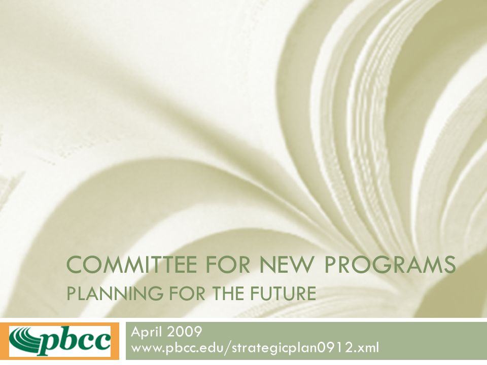 COMMITTEE FOR NEW PROGRAMS PLANNING FOR THE FUTURE April 2009 www.pbcc.edu/strategicplan0912.xml