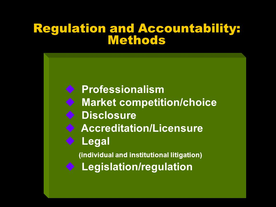 Regulation and Accountability: Methods u Professionalism u Market competition/choice u Disclosure u Accreditation/Licensure u Legal (individual and institutional litigation) u Legislation/regulation