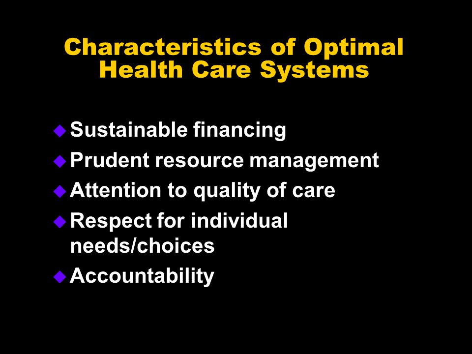Characteristics of Optimal Health Care Systems u Sustainable financing u Prudent resource management u Attention to quality of care u Respect for individual needs/choices u Accountability