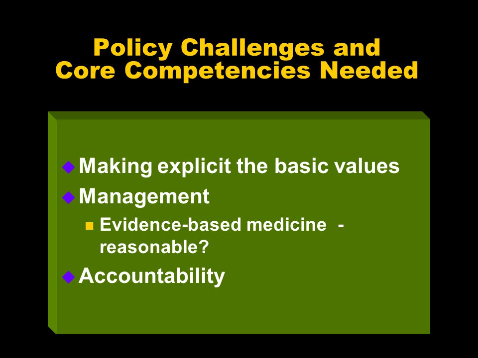 Policy Challenges and Core Competencies Needed u Making explicit the basic values u Management n Evidence-based medicine - reasonable? u Accountabilit