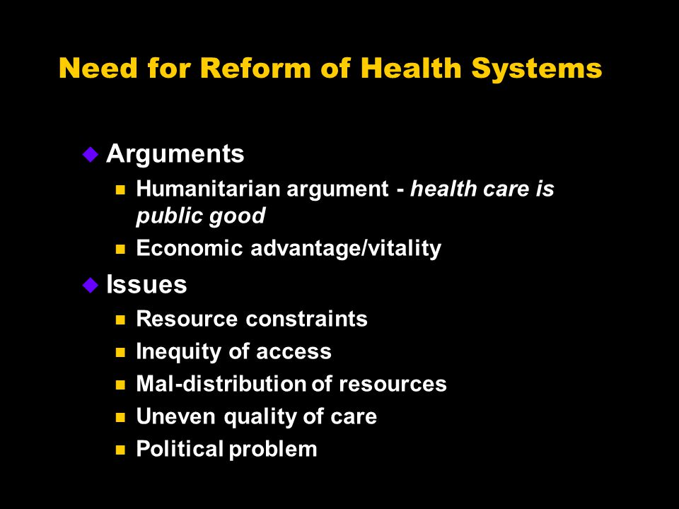 Need for Reform of Health Systems u Arguments n Humanitarian argument - health care is public good n Economic advantage/vitality u Issues n Resource constraints n Inequity of access n Mal-distribution of resources n Uneven quality of care n Political problem