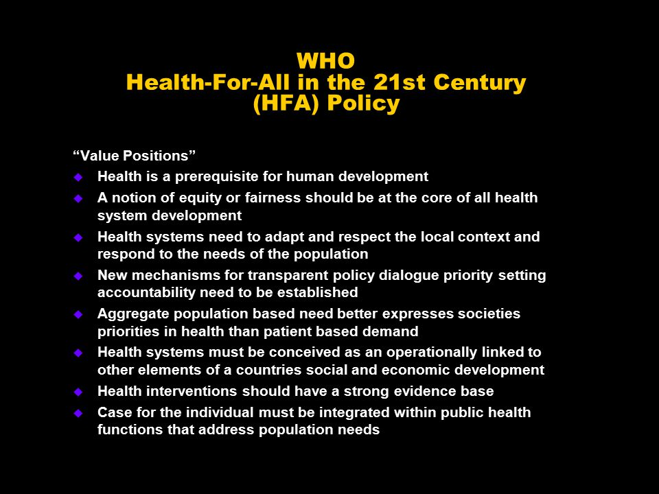 WHO Health-For-All in the 21st Century (HFA) Policy Value Positions u Health is a prerequisite for human development u A notion of equity or fairness should be at the core of all health system development u Health systems need to adapt and respect the local context and respond to the needs of the population u New mechanisms for transparent policy dialogue priority setting accountability need to be established u Aggregate population based need better expresses societies priorities in health than patient based demand u Health systems must be conceived as an operationally linked to other elements of a countries social and economic development u Health interventions should have a strong evidence base u Case for the individual must be integrated within public health functions that address population needs