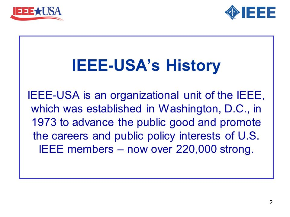 IEEE-USA's History IEEE-USA is an organizational unit of the IEEE, which was established in Washington, D.C., in 1973 to advance the public good and p