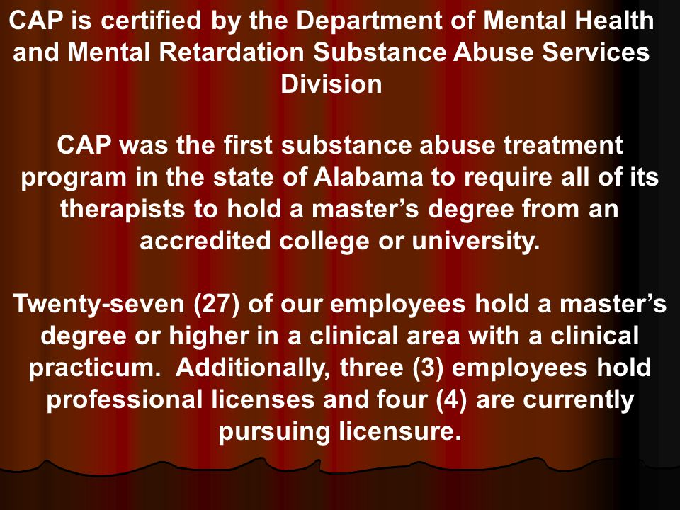 CAP was the first substance abuse treatment program in the state of Alabama to require all of its therapists to hold a master's degree from an accredited college or university.