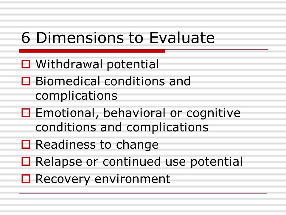 6 Dimensions to Evaluate  Withdrawal potential  Biomedical conditions and complications  Emotional, behavioral or cognitive conditions and complications  Readiness to change  Relapse or continued use potential  Recovery environment