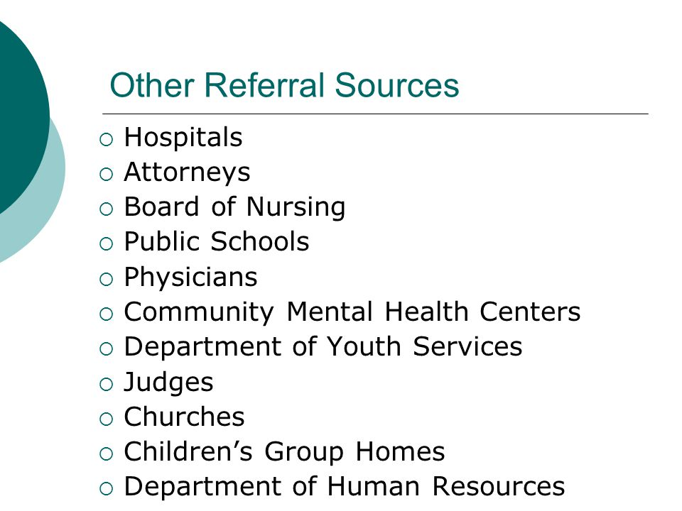 Other Referral Sources  Hospitals  Attorneys  Board of Nursing  Public Schools  Physicians  Community Mental Health Centers  Department of Youth Services  Judges  Churches  Children's Group Homes  Department of Human Resources