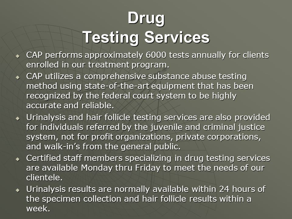 Drug Testing Services  CAP performs approximately 6000 tests annually for clients enrolled in our treatment program.