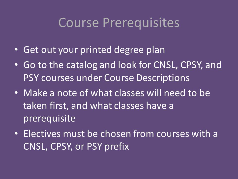 Course Prerequisites Get out your printed degree plan Go to the catalog and look for CNSL, CPSY, and PSY courses under Course Descriptions Make a note of what classes will need to be taken first, and what classes have a prerequisite Electives must be chosen from courses with a CNSL, CPSY, or PSY prefix