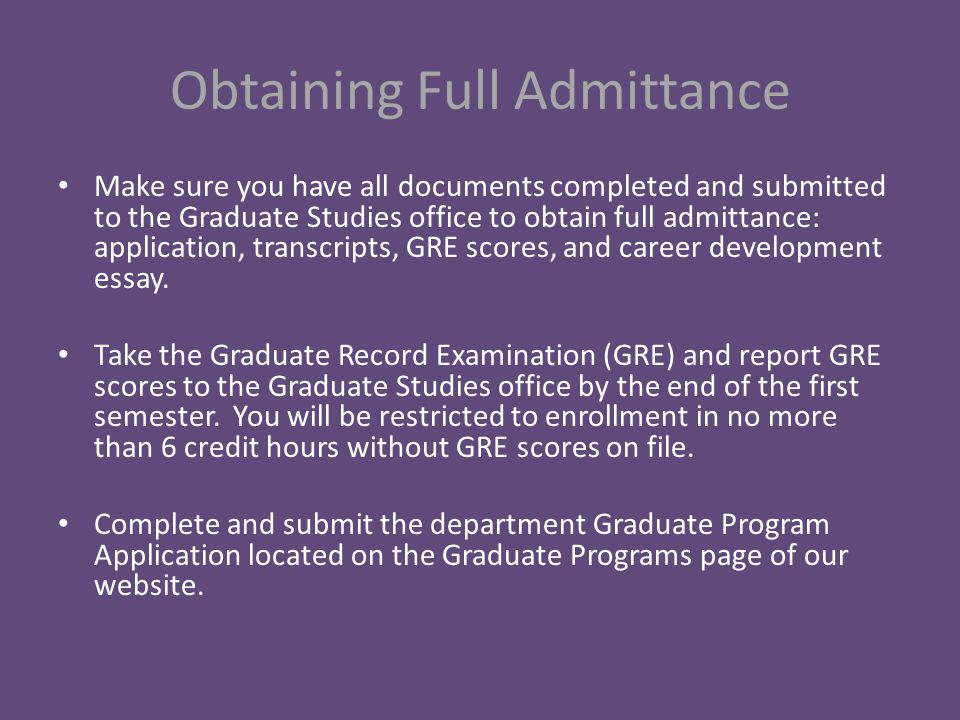 Obtaining Full Admittance Make sure you have all documents completed and submitted to the Graduate Studies office to obtain full admittance: application, transcripts, GRE scores, and career development essay.