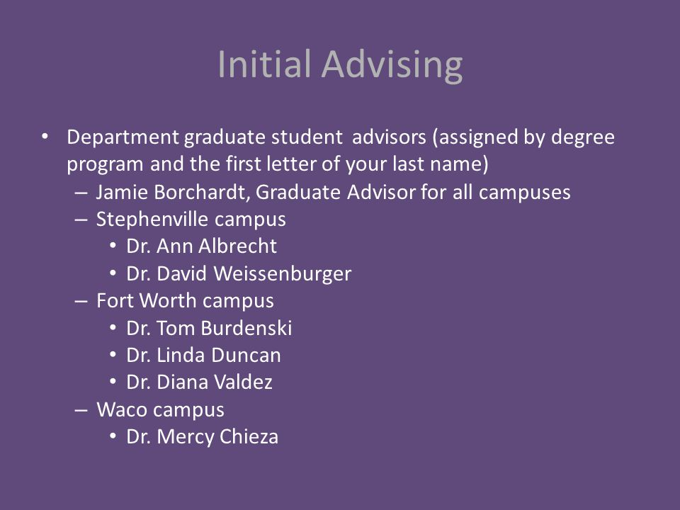 Initial Advising Department graduate student advisors (assigned by degree program and the first letter of your last name) – Jamie Borchardt, Graduate Advisor for all campuses – Stephenville campus Dr.