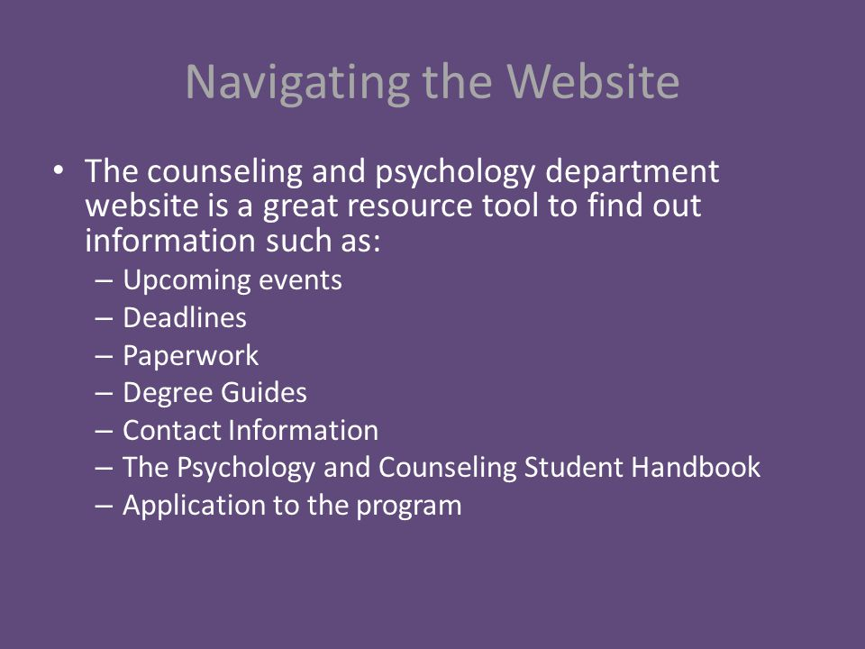 Navigating the Website The counseling and psychology department website is a great resource tool to find out information such as: – Upcoming events – Deadlines – Paperwork – Degree Guides – Contact Information – The Psychology and Counseling Student Handbook – Application to the program