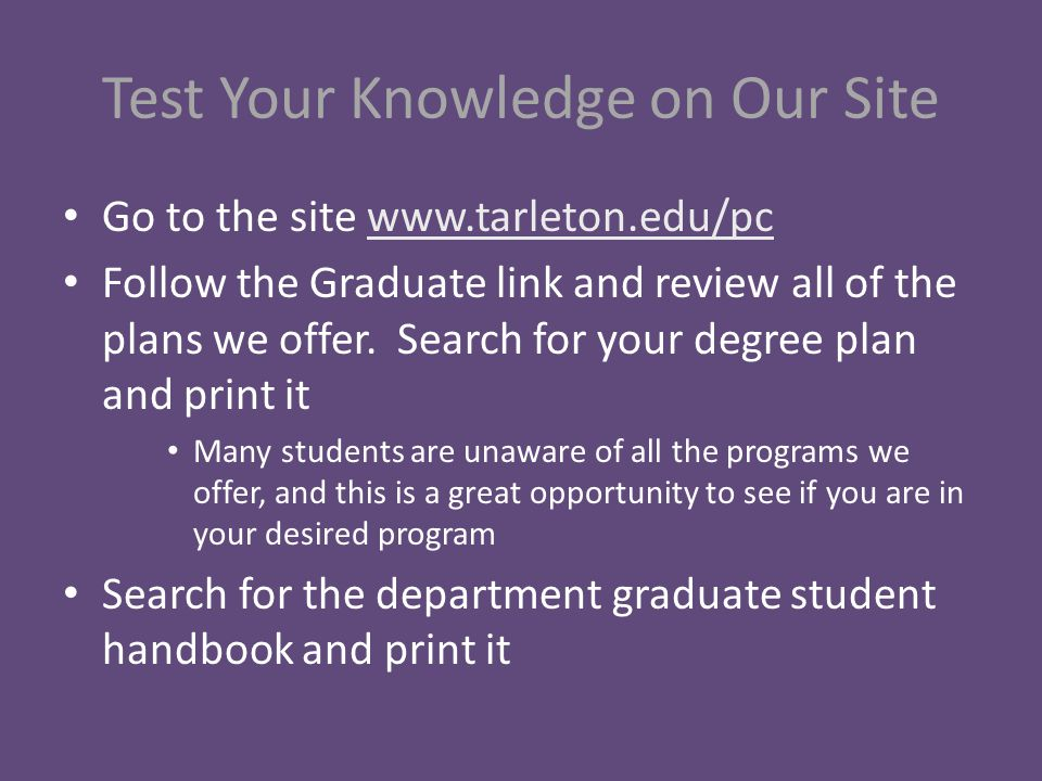 Test Your Knowledge on Our Site Go to the site www.tarleton.edu/pcwww.tarleton.edu/pc Follow the Graduate link and review all of the plans we offer.