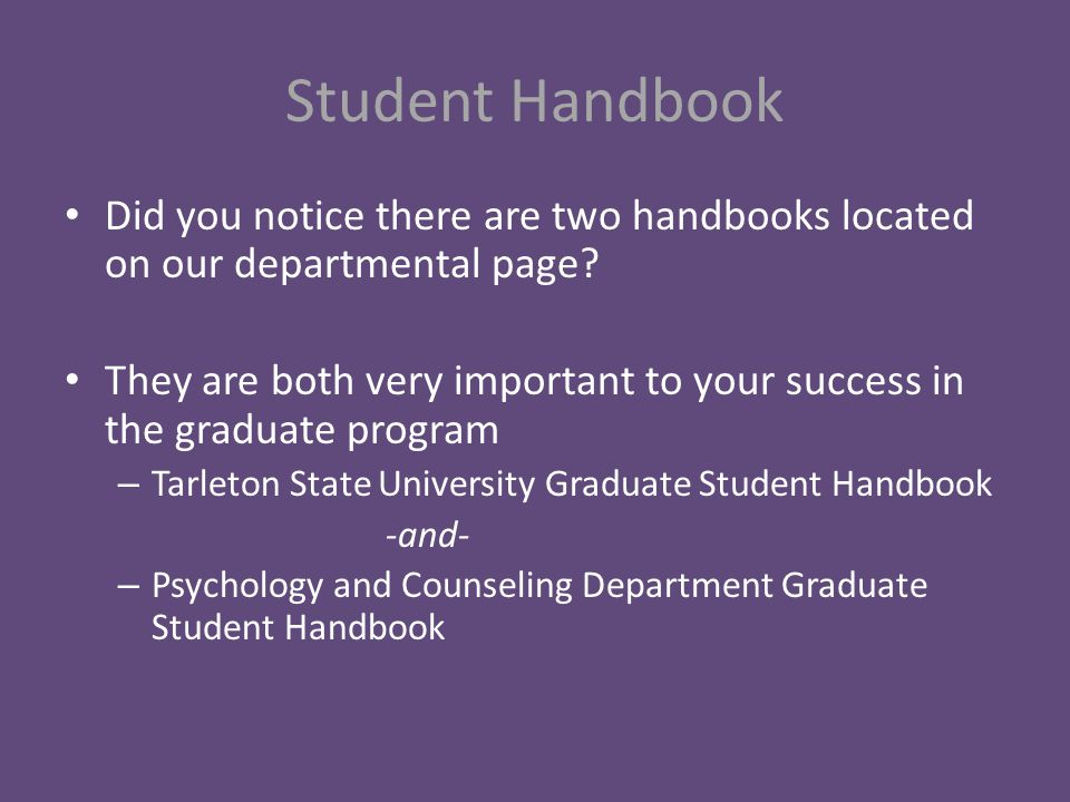 Student Handbook continued The department graduate student handbook provides information about your admission status, degree plan, requirements, ethical standards, internships, advisement and licensure boards It also provides you with up to date information about deadlines for the psychology and department
