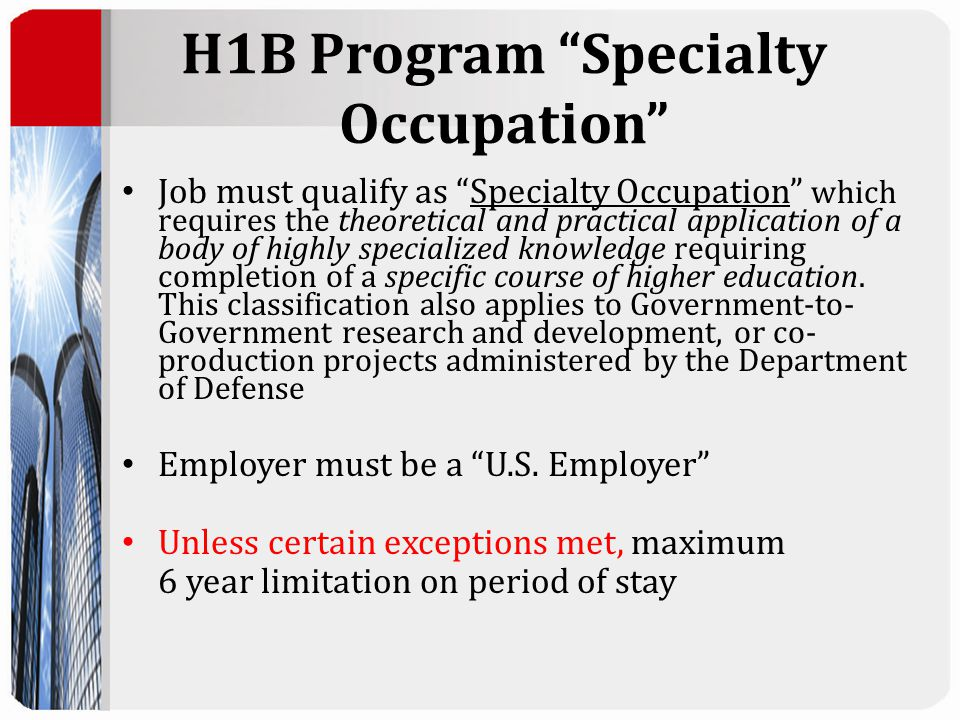 H1B Program Specialty Occupation Job must qualify as Specialty Occupation which requires the theoretical and practical application of a body of highly specialized knowledge requiring completion of a specific course of higher education.