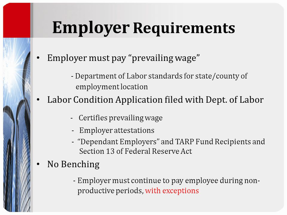 "Employer Requirements Employer must pay ""prevailing wage"" - Department of Labor standards for state/county of employment location Labor Condition Appl"