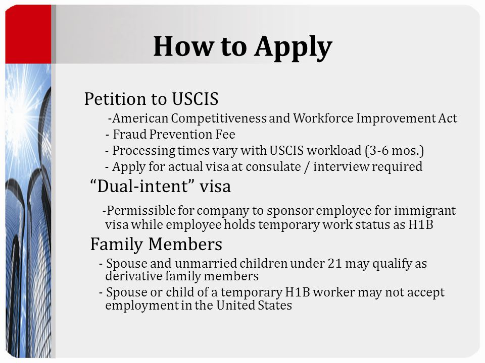 How to Apply Petition to USCIS -American Competitiveness and Workforce Improvement Act - Fraud Prevention Fee - Processing times vary with USCIS workload (3-6 mos.) - Apply for actual visa at consulate / interview required Dual-intent visa -Permissible for company to sponsor employee for immigrant visa while employee holds temporary work status as H1B Family Members - Spouse and unmarried children under 21 may qualify as derivative family members - Spouse or child of a temporary H1B worker may not accept employment in the United States
