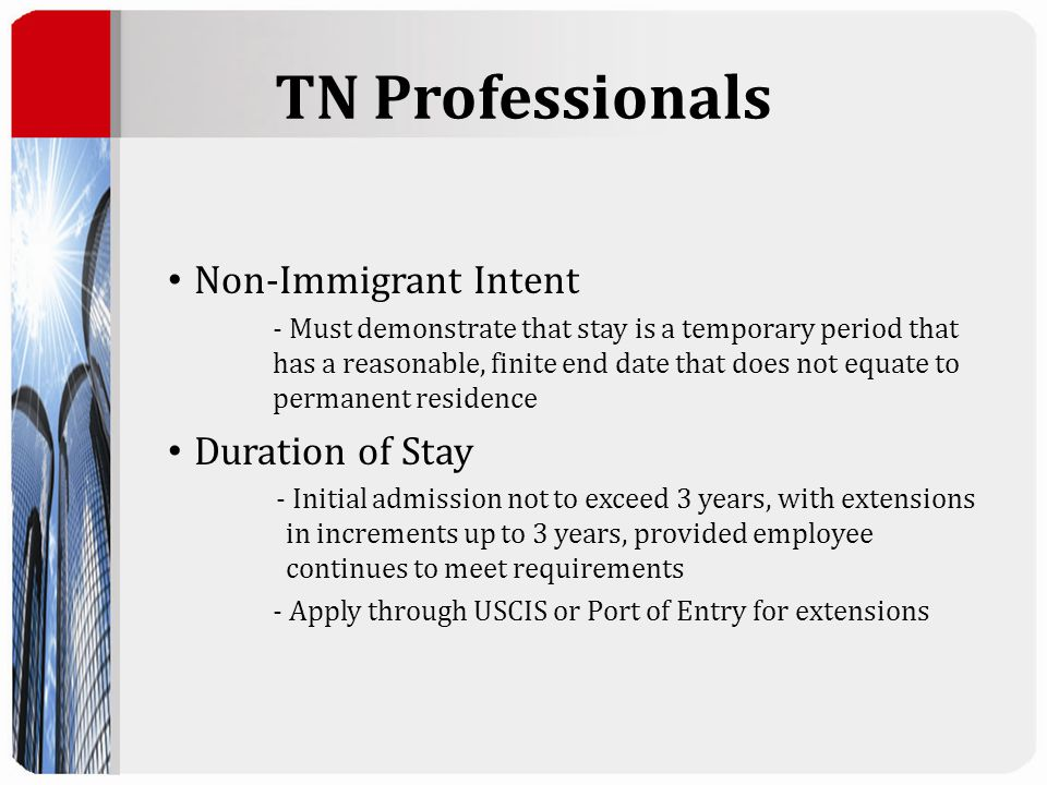 TN Professionals Non-Immigrant Intent - Must demonstrate that stay is a temporary period that has a reasonable, finite end date that does not equate to permanent residence Duration of Stay - Initial admission not to exceed 3 years, with extensions in increments up to 3 years, provided employee continues to meet requirements - Apply through USCIS or Port of Entry for extensions