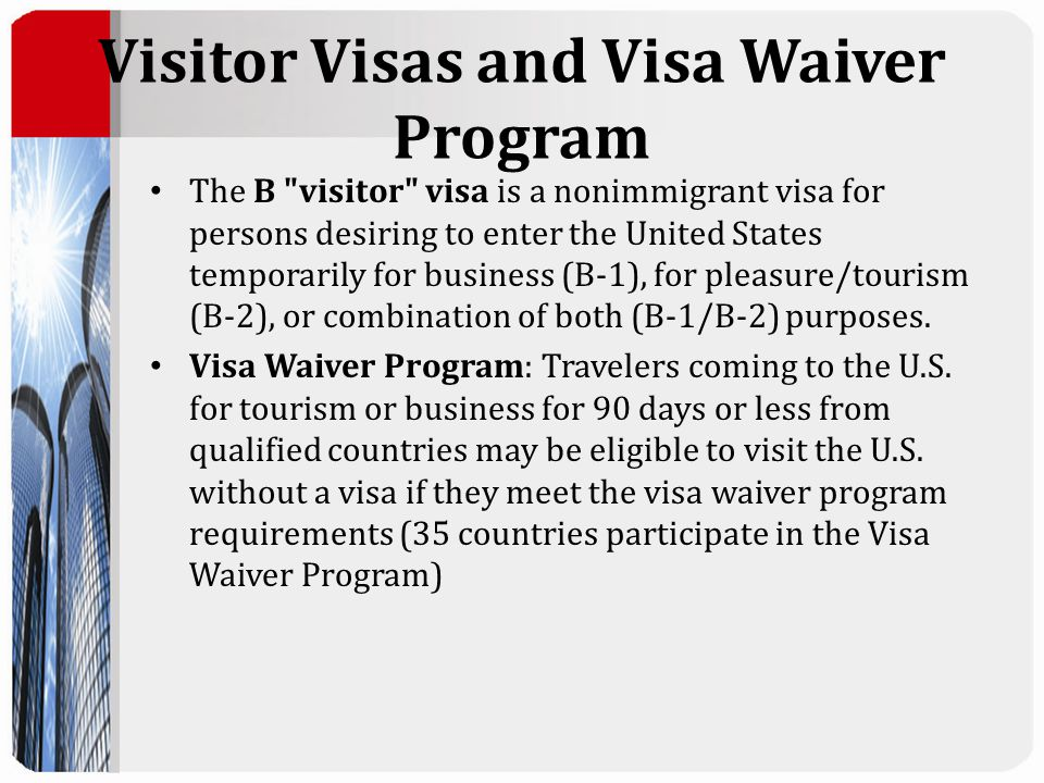 Visitor Visas and Visa Waiver Program The B visitor visa is a nonimmigrant visa for persons desiring to enter the United States temporarily for business (B-1), for pleasure/tourism (B-2), or combination of both (B-1/B-2) purposes.