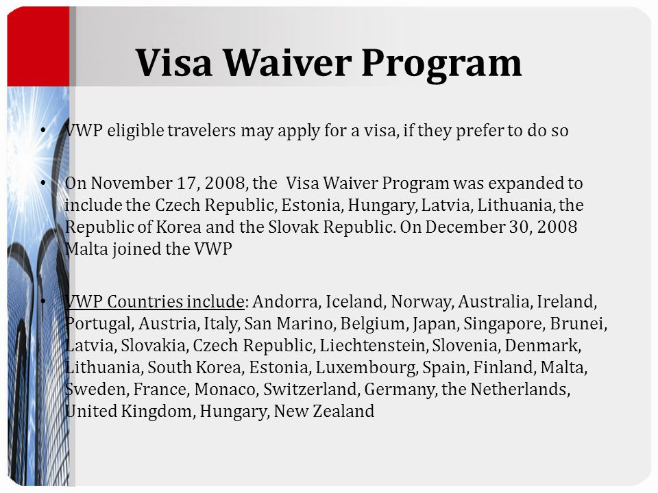 Visa Waiver Program VWP eligible travelers may apply for a visa, if they prefer to do so On November 17, 2008, the Visa Waiver Program was expanded to include the Czech Republic, Estonia, Hungary, Latvia, Lithuania, the Republic of Korea and the Slovak Republic.