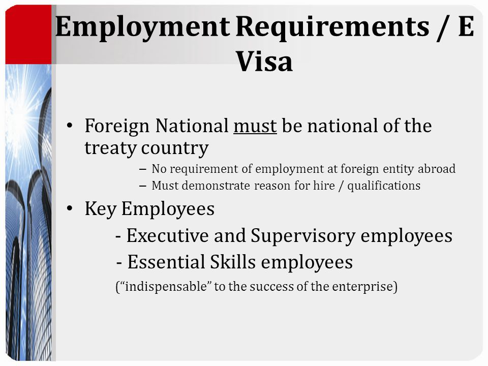 Employment Requirements / E Visa Foreign National must be national of the treaty country – No requirement of employment at foreign entity abroad – Must demonstrate reason for hire / qualifications Key Employees - Executive and Supervisory employees - Essential Skills employees ( indispensable to the success of the enterprise)