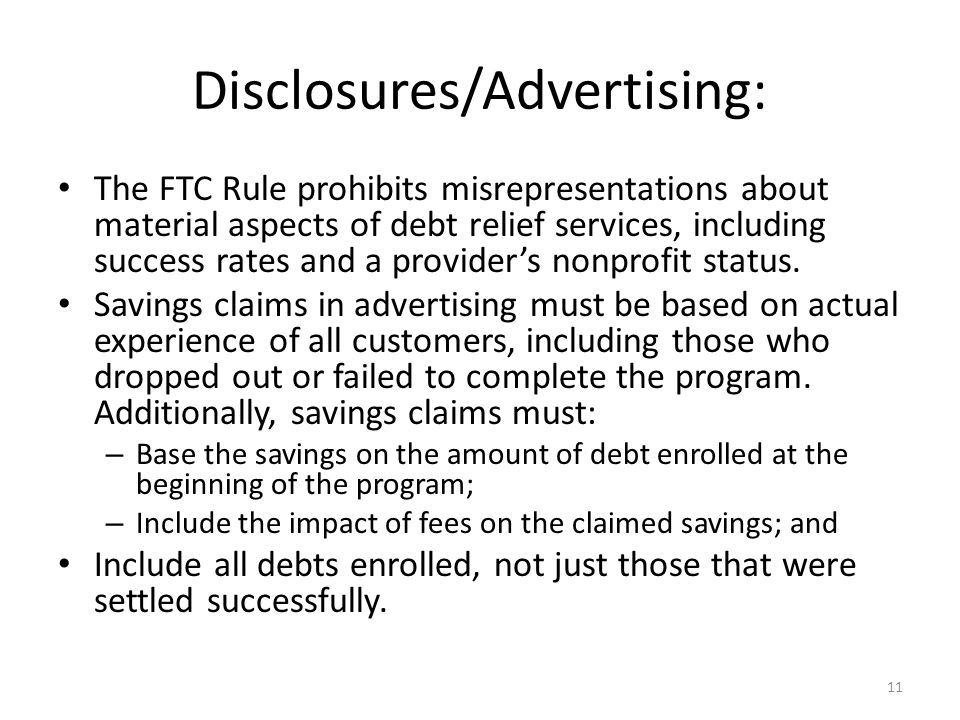 11 Disclosures/Advertising: The FTC Rule prohibits misrepresentations about material aspects of debt relief services, including success rates and a provider's nonprofit status.