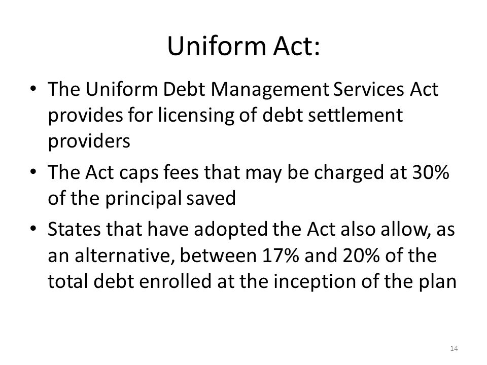 14 Uniform Act: The Uniform Debt Management Services Act provides for licensing of debt settlement providers The Act caps fees that may be charged at 30% of the principal saved States that have adopted the Act also allow, as an alternative, between 17% and 20% of the total debt enrolled at the inception of the plan