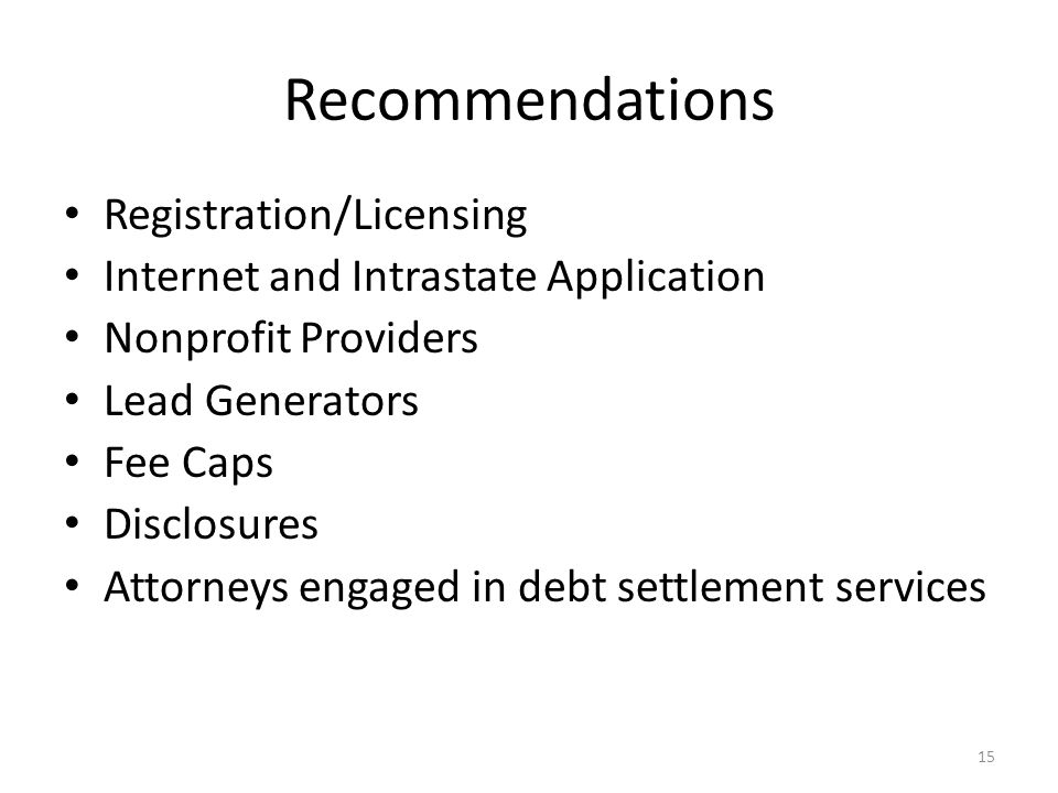 15 Recommendations Registration/Licensing Internet and Intrastate Application Nonprofit Providers Lead Generators Fee Caps Disclosures Attorneys engaged in debt settlement services