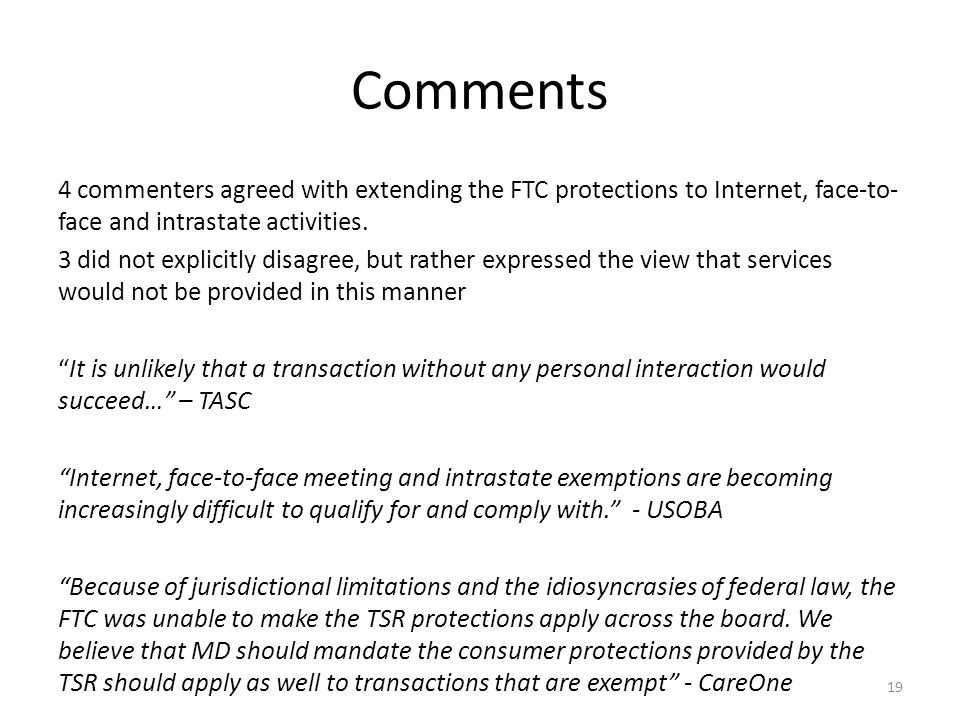 19 Comments 4 commenters agreed with extending the FTC protections to Internet, face-to- face and intrastate activities.