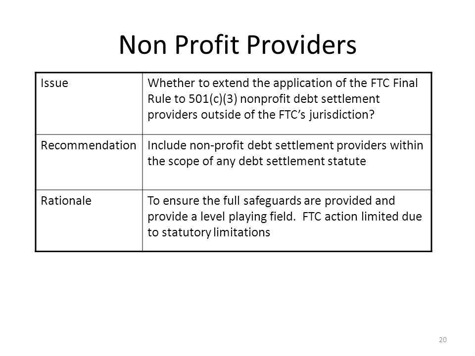 20 Non Profit Providers IssueWhether to extend the application of the FTC Final Rule to 501(c)(3) nonprofit debt settlement providers outside of the FTC's jurisdiction.