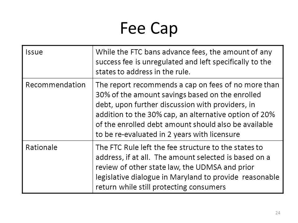 24 Fee Cap IssueWhile the FTC bans advance fees, the amount of any success fee is unregulated and left specifically to the states to address in the rule.