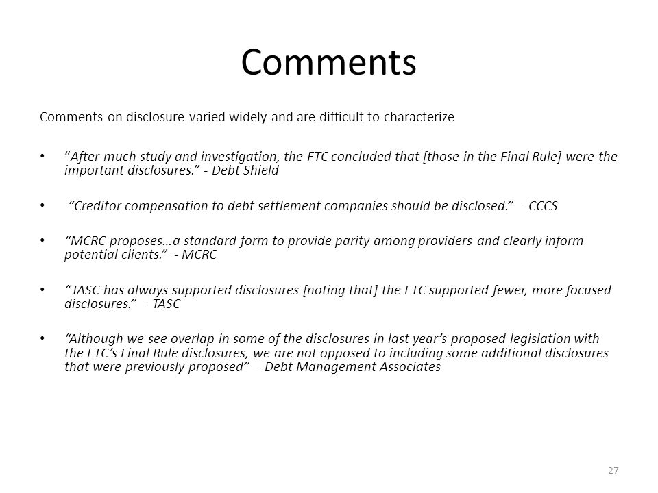 27 Comments Comments on disclosure varied widely and are difficult to characterize After much study and investigation, the FTC concluded that [those in the Final Rule] were the important disclosures. - Debt Shield Creditor compensation to debt settlement companies should be disclosed. - CCCS MCRC proposes…a standard form to provide parity among providers and clearly inform potential clients. - MCRC TASC has always supported disclosures [noting that] the FTC supported fewer, more focused disclosures. - TASC Although we see overlap in some of the disclosures in last year's proposed legislation with the FTC's Final Rule disclosures, we are not opposed to including some additional disclosures that were previously proposed - Debt Management Associates
