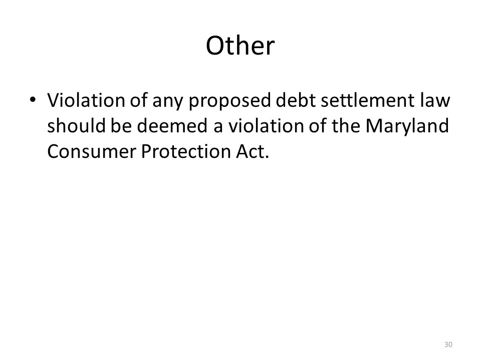 30 Other Violation of any proposed debt settlement law should be deemed a violation of the Maryland Consumer Protection Act.