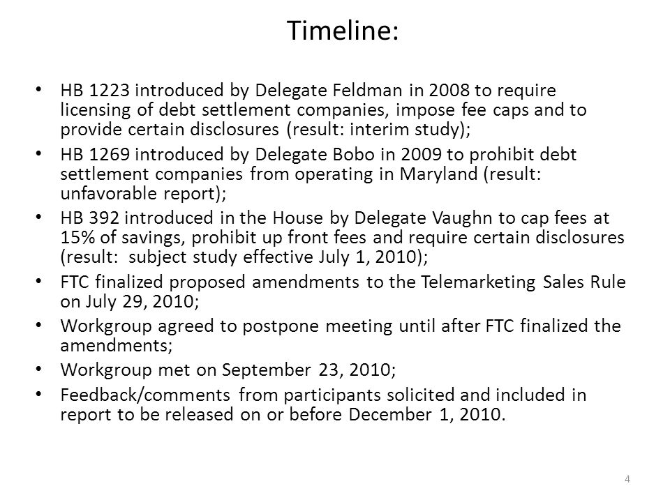 4 Timeline: HB 1223 introduced by Delegate Feldman in 2008 to require licensing of debt settlement companies, impose fee caps and to provide certain disclosures (result: interim study); HB 1269 introduced by Delegate Bobo in 2009 to prohibit debt settlement companies from operating in Maryland (result: unfavorable report); HB 392 introduced in the House by Delegate Vaughn to cap fees at 15% of savings, prohibit up front fees and require certain disclosures (result: subject study effective July 1, 2010); FTC finalized proposed amendments to the Telemarketing Sales Rule on July 29, 2010; Workgroup agreed to postpone meeting until after FTC finalized the amendments; Workgroup met on September 23, 2010; Feedback/comments from participants solicited and included in report to be released on or before December 1, 2010.