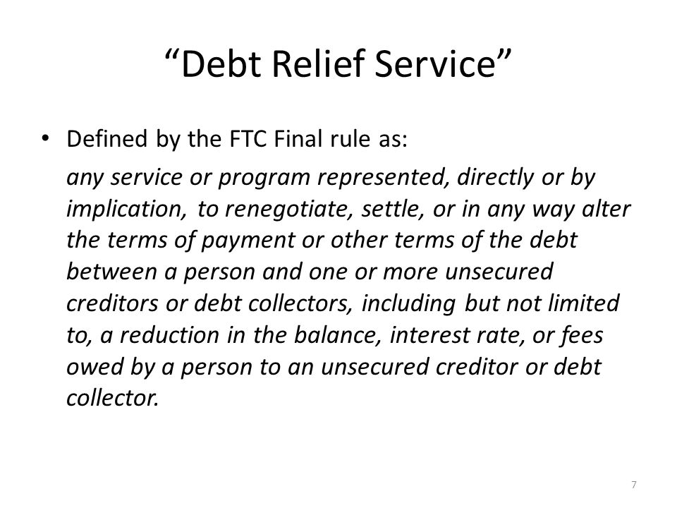 7 Debt Relief Service Defined by the FTC Final rule as: any service or program represented, directly or by implication, to renegotiate, settle, or in any way alter the terms of payment or other terms of the debt between a person and one or more unsecured creditors or debt collectors, including but not limited to, a reduction in the balance, interest rate, or fees owed by a person to an unsecured creditor or debt collector.