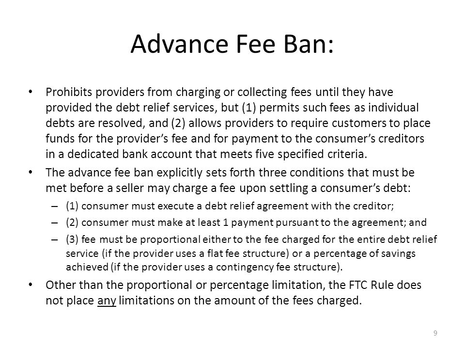9 Advance Fee Ban: Prohibits providers from charging or collecting fees until they have provided the debt relief services, but (1) permits such fees as individual debts are resolved, and (2) allows providers to require customers to place funds for the provider's fee and for payment to the consumer's creditors in a dedicated bank account that meets five specified criteria.