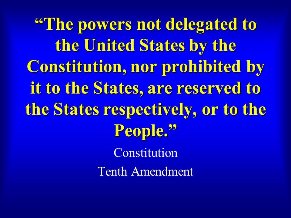 The powers not delegated to the United States by the Constitution, nor prohibited by it to the States, are reserved to the States respectively, or to the People. Constitution Tenth Amendment