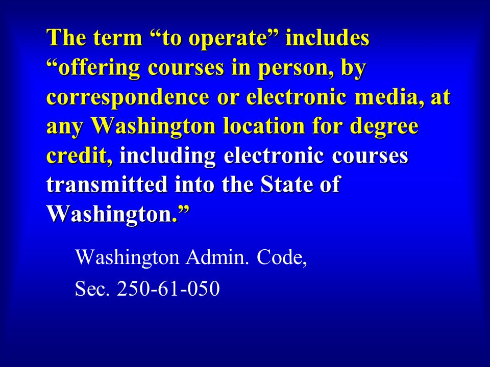 The term to operate includes offering courses in person, by correspondence or electronic media, at any Washington location for degree credit, including electronic courses transmitted into the State of Washington. Washington Admin.