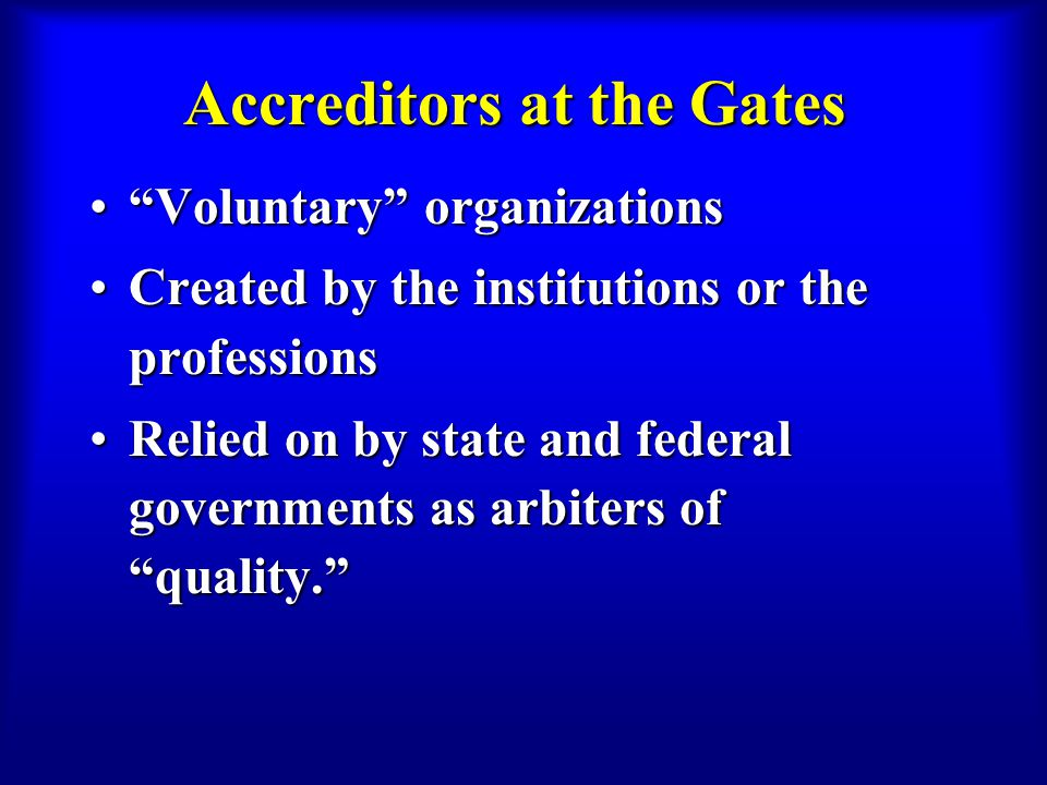 """Accreditors at the Gates """"Voluntary"""" organizations""""Voluntary"""" organizations Created by the institutions or the professionsCreated by the institutions"""
