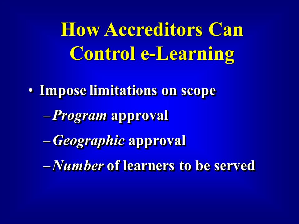 Impose limitations on scopeImpose limitations on scope –Program approval –Geographic approval –Number of learners to be served Impose limitations on scopeImpose limitations on scope –Program approval –Geographic approval –Number of learners to be served How Accreditors Can Control e-Learning