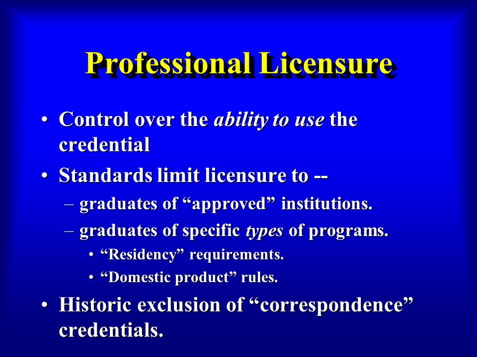 Professional Licensure Control over the ability to use the credentialControl over the ability to use the credential Standards limit licensure to --Standards limit licensure to -- –graduates of approved institutions.