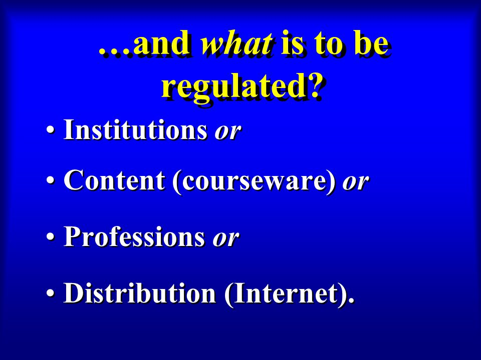 …and what is to be regulated? Institutions or Content (courseware) or Professions or Distribution (Internet). Institutions or Content (courseware) or