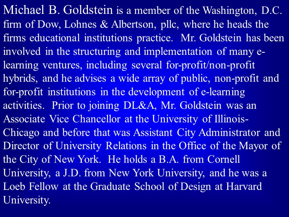 Michael B. Goldstein is a member of the Washington, D.C. firm of Dow, Lohnes & Albertson, pllc, where he heads the firms educational institutions prac